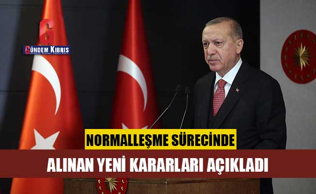 Erdoğan normalleşme sürecinde alınan yeni kararları açıkladı