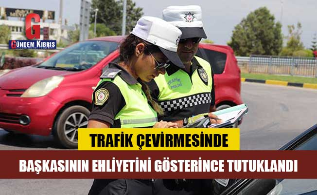 Trafik çevirmesinde başkasının ehliyetini gösterdi, tutuklandı